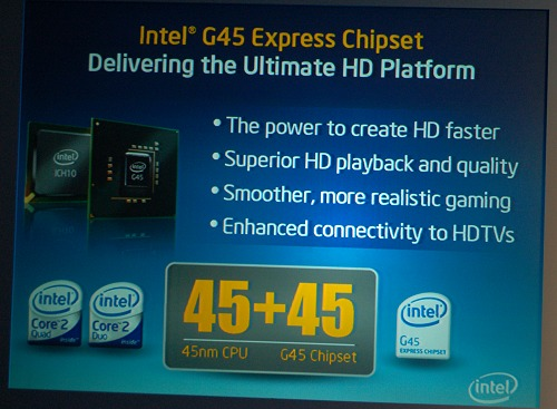 The Intel G45 chipsets uses a new graphics engine with significant enhancements to handling HD videos and a an updated unified execution core that's slated to provide two to three times the current G965/G35 chipsets. Although we've seen driver and compatibility issues to fully unleash the potential of the former chipsets, the Intel product managers we spoke to assured us that this won't be the case of the G45 and we should see boards with this chipset by next month.