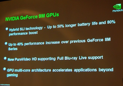 NVIDIA chose to launch their upcoming GeForce 9 Mobile graphics during Computex. Some highlights have been summarized in the slide above by NVIDIA. Primarily, the GeForce 9M takes on the latest PureVideo HD Engine for the best HD video decode capabilities, Hybrid SLI, an updated core for better memory management, power management as well as processing units much better tuned for taking advantage to GP-GPU computing via CUDA (they mentioned it's about 30% better on GeForce 9M versus the GeForce 8M).